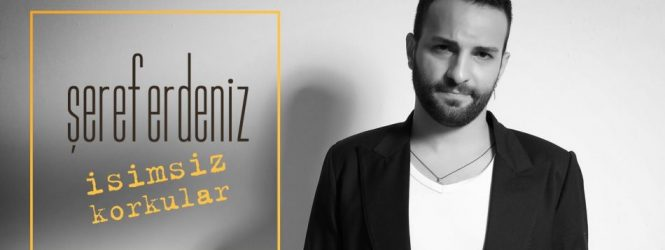 TÜRK POP MÜZİĞİNE YENİ BİR SES ''ŞEREF ERDENİZ – İSİMSİZ KORKULAR''